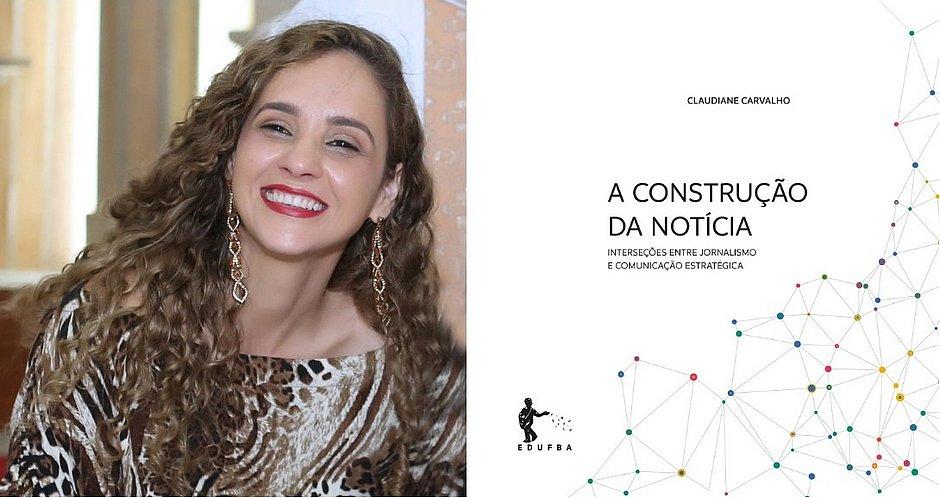 A jornalista Claudiane Carvalho é autora do livro A Construção da Notícia: Interseções entre Jornalismo e Comunicação Estratégica (Edufba)