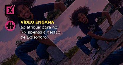 Vídeo engana ao atribuir obra no RN apenas à gestão de Bolsonaro